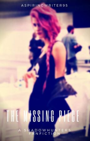 The Missing Piece (A SHADOWHUNTERS FANFICTION) by AspiringWriter95