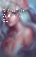 Default Title - Write Your Own by Msaviore