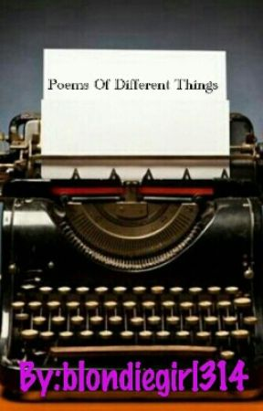 Poems Of Different Things by blondiegirl314