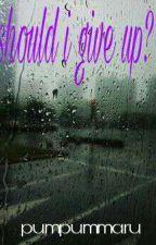 should i give up? by pumpummaru