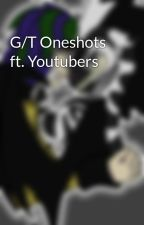 G/T Oneshots ft. Youtubers by thezebragon