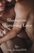 Shameron: Shattering Love by fan_fiction1010