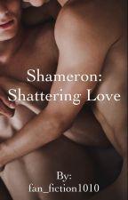 Shameron: Shattering Love by fan_fiction1010