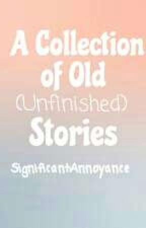 A Collection of Old (Unfinished) Stories by SignificantAnnoyance