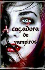 A Caçadora E O Vampiro {Reescrevendo} by MariMariana12
