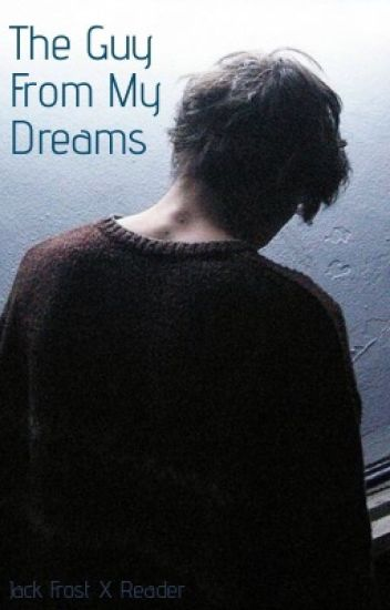 The Guy From My Dreams [Jack Frost X Reader] - Awake - Wattpad