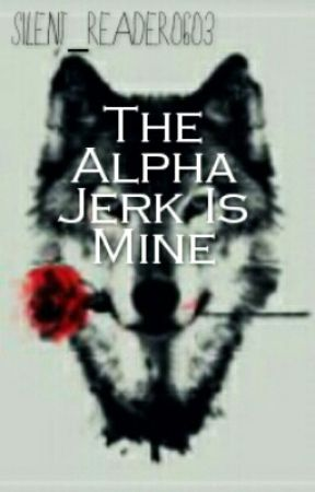 The Alpha Jerk Is Mine. by Silent_Reader0603