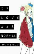 If Love Was Normal by GoldFishCat