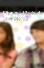 Flipped~{{Brakayla Love Story}} by AusllyBrakayla