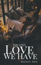 The Only Love We Have by honeydee1710