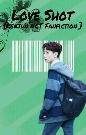 Love Shot {Renjun NCT Fanfiction} - nothaegi - Wattpad
