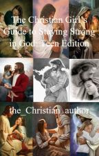 The Christian Girl's Guide to Staying Strong in God: Teen Edition by the_Christian_author
