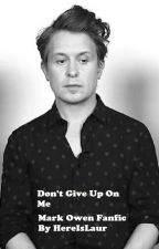 Don't Give Up On Me (Mark Owen Fanfic) Sequel to Flaws by HereIsLaur