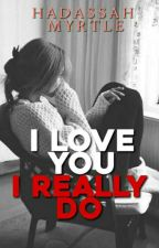 I LOVE YOU, I REALLY DO ( MCMMP SERIES 1 ) by _MadamQueen_
