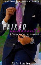 Paixão Indecente  • Série Executivos Obscenos • Livro 2 by Gabs_Mello