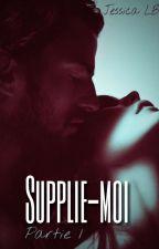 Supplie-moi [Partie 1] EN RÉÉCRITURE  by Jil83LB