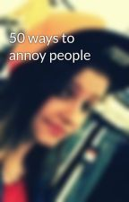 50 ways to annoy people by JacqulynnPerkins