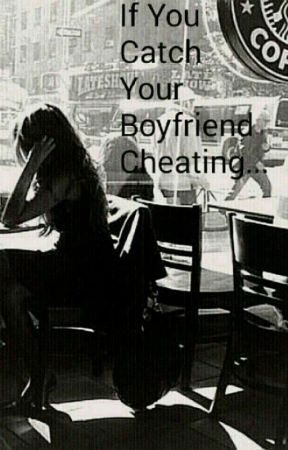 catch your boyfriend cheating