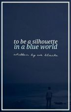 To be a Silhouette in a Blue World by writingthewrong-