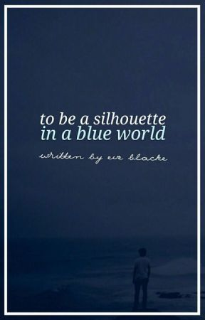 To be a Silhouette in a Blue World by writingthewrongg
