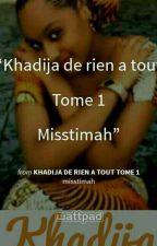 Khadija de rien a tout TOME 1 by misstimah
