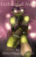 Exchanged Aura [COMPLETED] by tmnt_melody