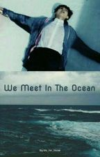 We Meet In The Ocean (Taehyung Long Story) by bts_for_ilusao