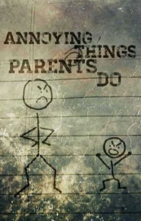 Annoying Things Parents Do by Writeaholic4567