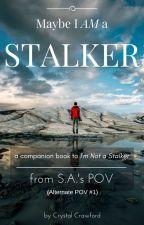 Maybe I AM a Stalker [S.A.'s POV/I'm Not a Stalker] by CCrawfordWriting