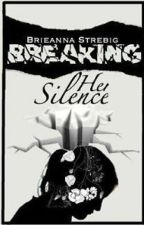 Breaking Her Silence (DISCONTINUED-CHARACTERS WILL CONTINUE IN ONE SHOT FORM) by Brieanna_Strebig