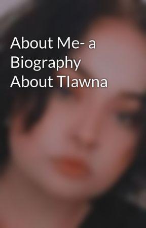 About Me- a Biography About TIawna by TiawnaFaye2002
