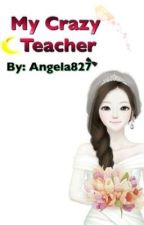 My Crazy Teacher by Angela827