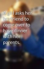 A girl asks her boyfriend to come over to have dinner with her parents. by peacefulldarkness