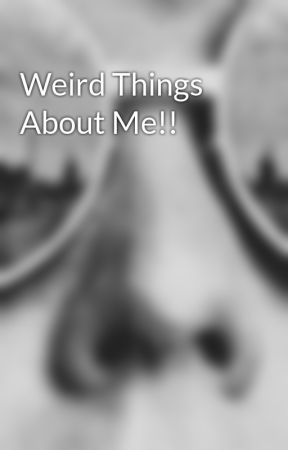 Weird Things About Me!! by xxFairGamexx