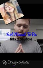 Not Meant To Be|Shubble x Max by Kaitlynthefirefist