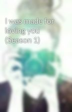 I was made for loving you (Season 1) by nhicollove