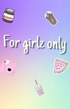For girlz only by ananasxxx123