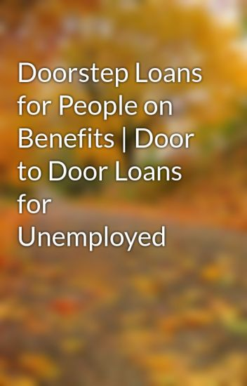 Doorstep Loans for People on Benefits | Door to Door Loans for Unemployed & Doorstep Loans for People on Benefits | Door to Door Loans for ... Pezcame.Com