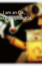 I am an Ok, Olymipian Kid. by ayseabee