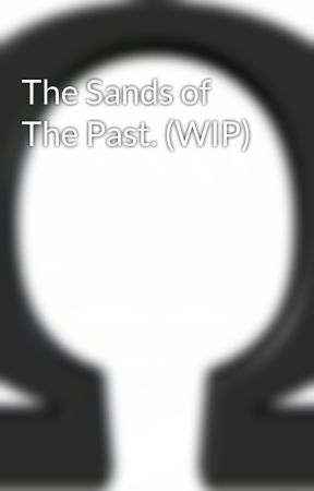 The Sands of The Past. (WIP) by Omegadoesstories