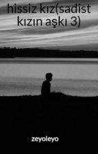 hissiz kız(sadist kızın aşkı 3) by zeyoleyo