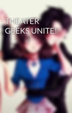 THEATER GEEKS UNITE! by AlysonK8