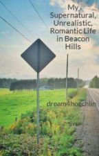 My Supernatural, Unrealistic, Romantic Life in Beacon Hills by dream4hoechlin