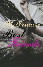 My Possessive Best Friends by dreamlandxl