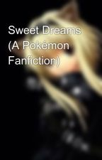 Sweet Dreams (A Pokémon Fanfiction) by Nightcore_Lives