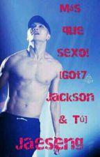 Más que sexo! ♡ [ Got7 Jackson & Tú] by Jaeseng