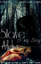 Slave To My Sexy Alpha *Editing* Book 1 by xUndercover_Angelx