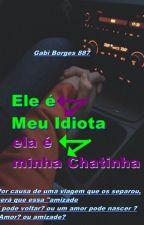 Ele é Meu Idiota,ela é minha Chatinha { Revisão} by LoucaSempre887