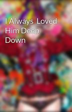 I Always  Loved Him Deep Down by SakuraDesert