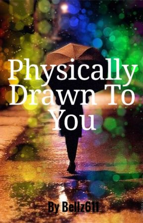 Physically Drawn To You by Bellz611